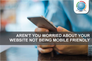 Aren't You Worried About Your Website Not Being Mobile Friendly?